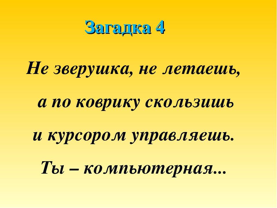 Загадка 4 Не зверушка, не летаешь, а по коврику скользишь и курсором управляе...