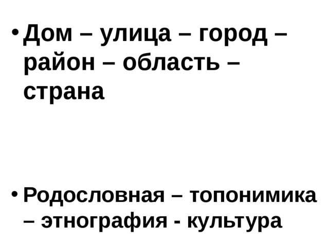 Дом – улица – город – район – область – страна Родословная – топонимика – этн...