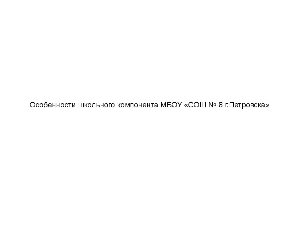 Особенности школьного компонента МБОУ «СОШ № 8 г.Петровска»