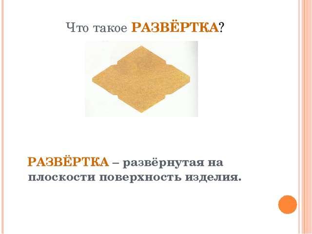 Что такое РАЗВЁРТКА? РАЗВЁРТКА – развёрнутая на плоскости поверхность изделия.