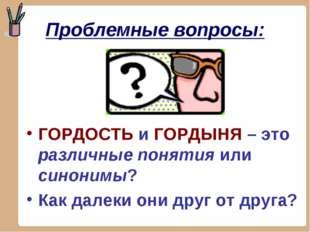 Проблемные вопросы: ГОРДОСТЬ и ГОРДЫНЯ – это различные понятия или синонимы?