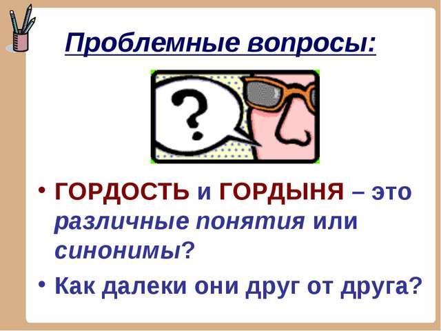 Проблемные вопросы: ГОРДОСТЬ и ГОРДЫНЯ – это различные понятия или синонимы?...