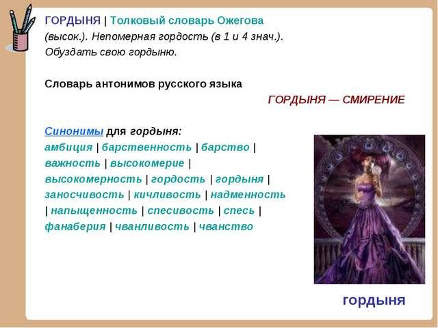 ГОРДЫНЯ   Толковый словарь Ожегова (высок.). Непомерная гордость (в 1 и 4 зна...