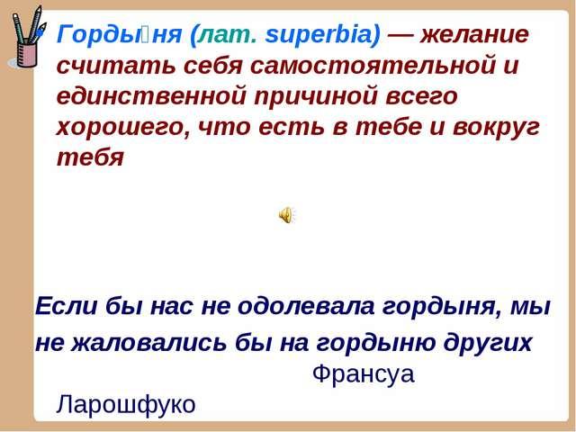 Горды́ня (лат.superbia) — желание считать себя самостоятельной и единственно...