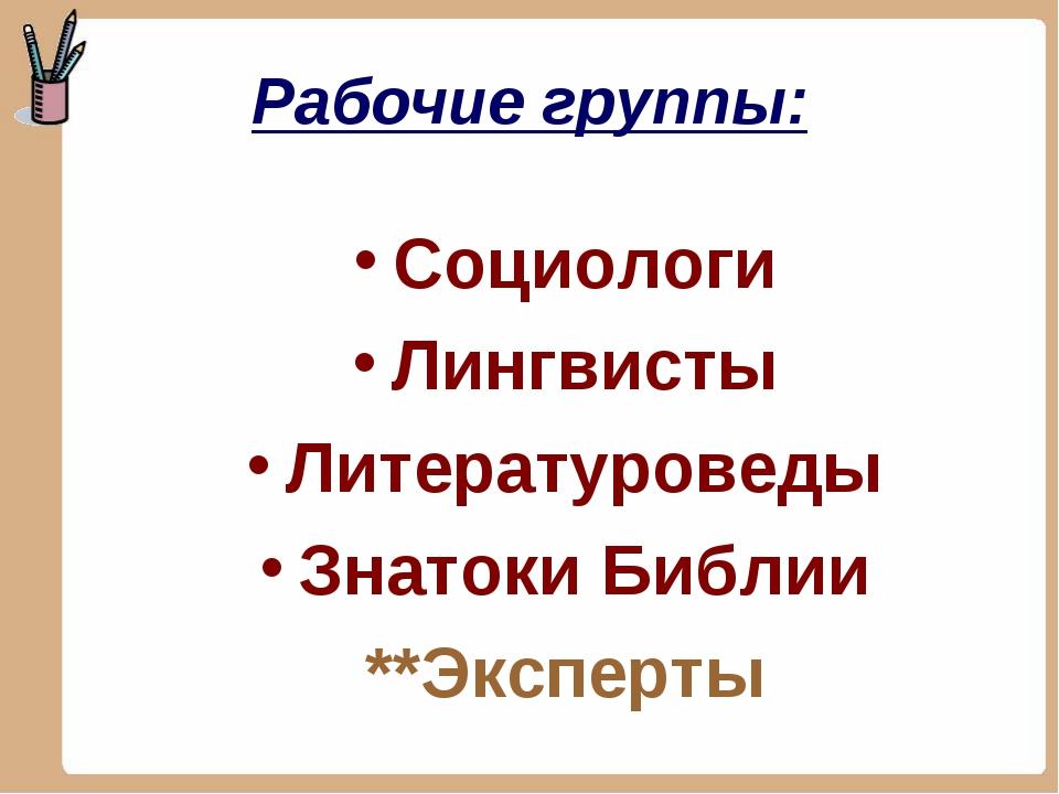 Рабочие группы: Социологи Лингвисты Литературоведы Знатоки Библии **Эксперты