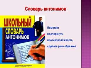 Словарь антонимов Помогает подчеркнуть противоположность, сделать речь образнее