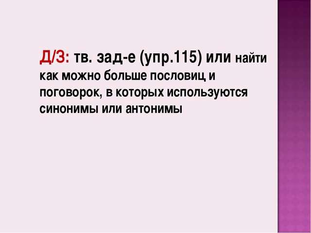 Д/З: тв. зад-е (упр.115) или найти как можно больше пословиц и поговорок, в к...