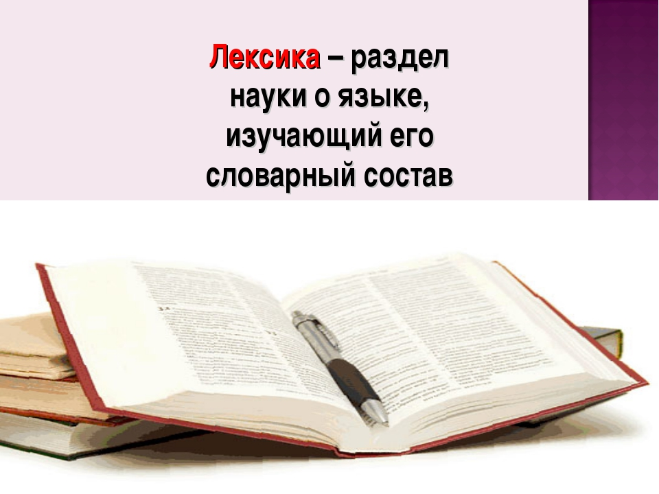 Лексика – раздел науки о языке, изучающий его словарный состав