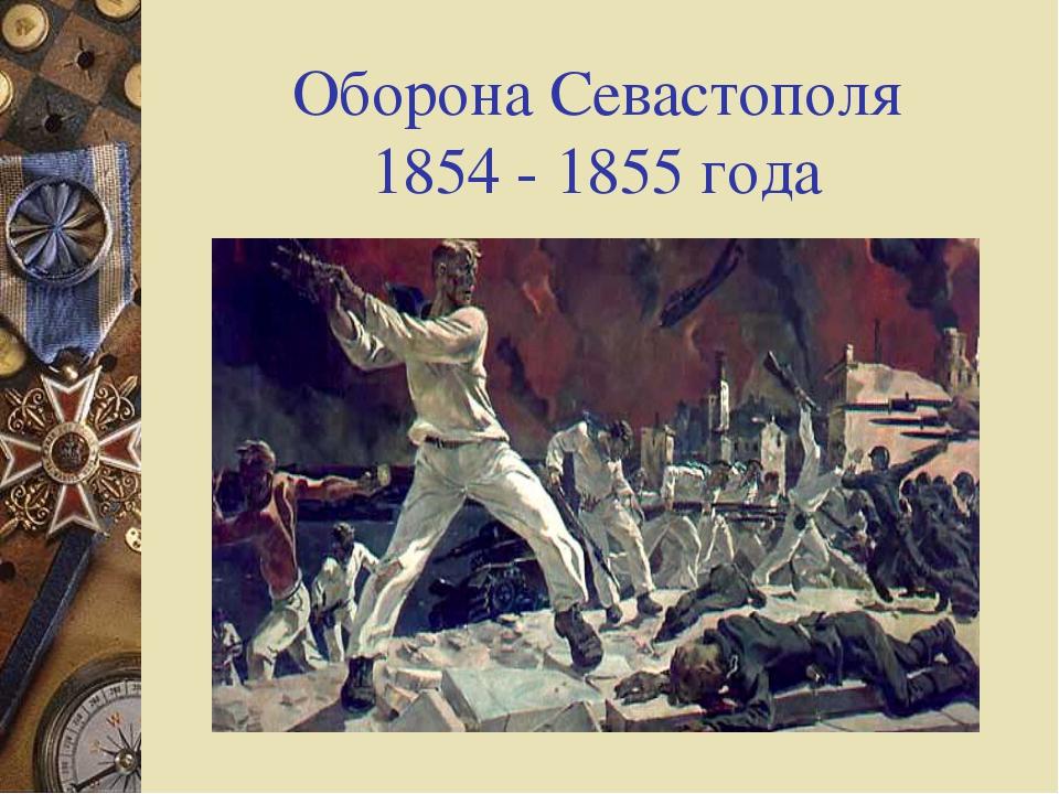 Оборона Севастополя 1854 - 1855 года