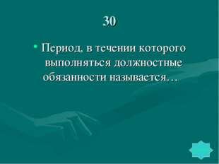30 Период, в течении которого выполняться должностные обязанности называется…
