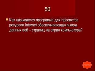 50 Как называется программа для просмотра ресурсов Internet обеспечивающая вы
