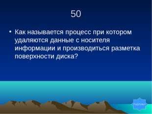 50 Как называется процесс при котором удаляются данные с носителя информации