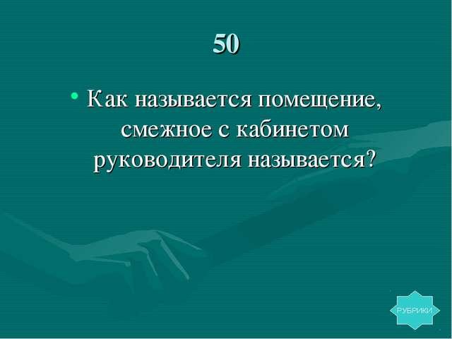 50 Как называется помещение, смежное с кабинетом руководителя называется? РУБ...