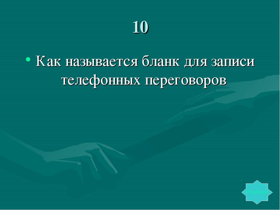 10 Как называется бланк для записи телефонных переговоров РУБРИКИ