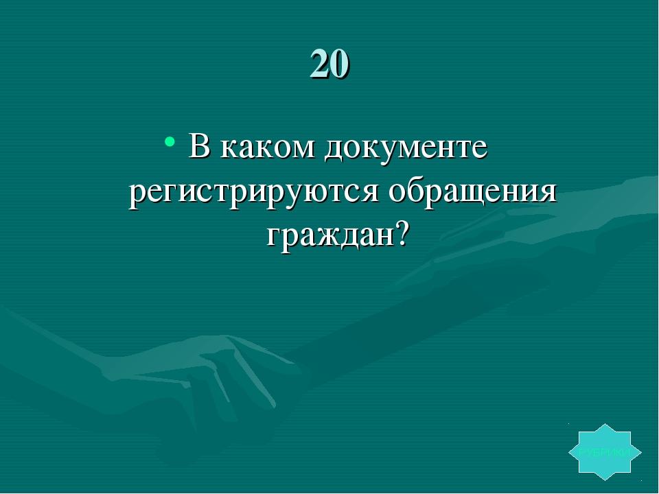 20 В каком документе регистрируются обращения граждан? РУБРИКИ