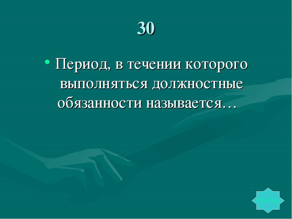 30 Период, в течении которого выполняться должностные обязанности называется…...