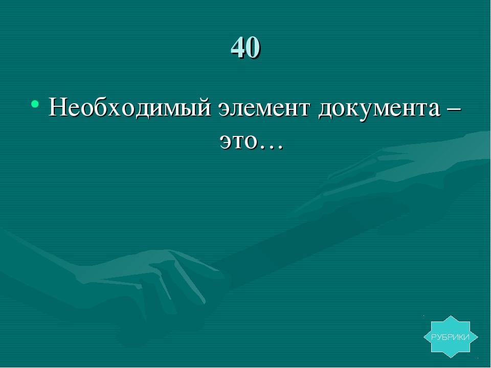 40 Необходимый элемент документа – это… РУБРИКИ