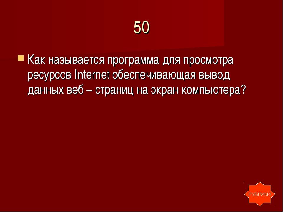 50 Как называется программа для просмотра ресурсов Internet обеспечивающая вы...
