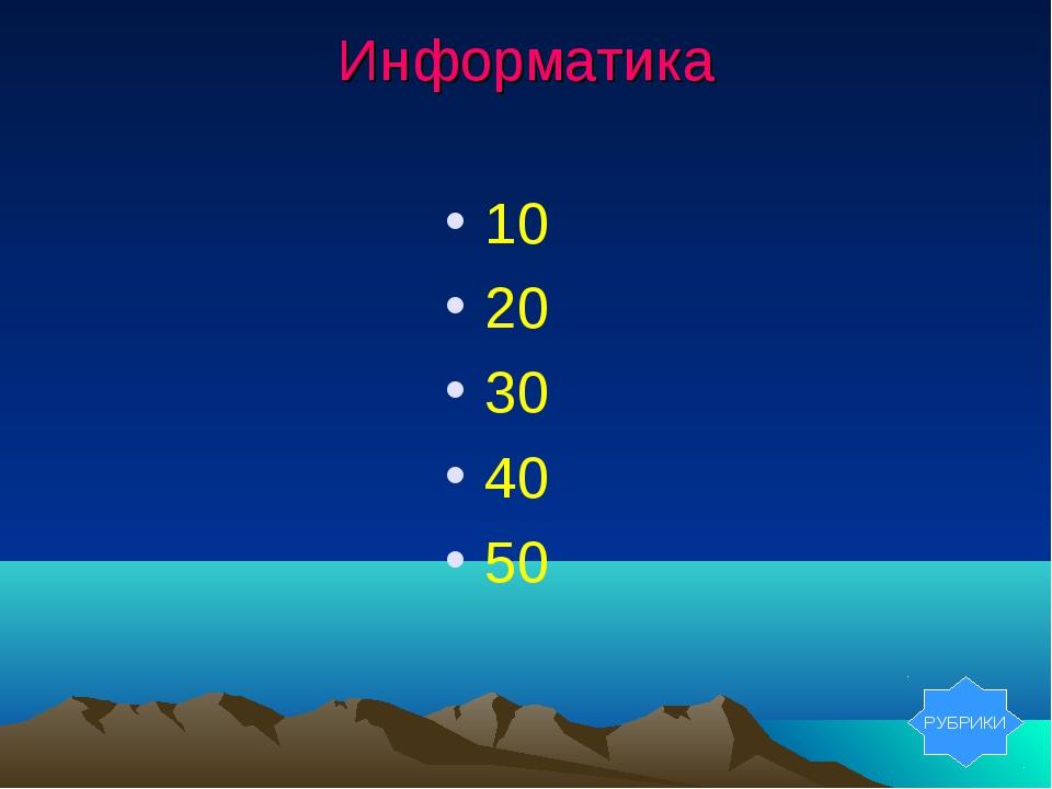 Информатика 10 20 30 40 50 РУБРИКИ