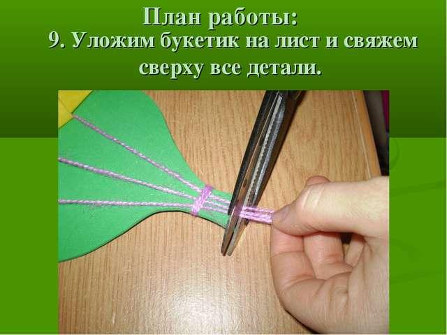 План работы: 9. Уложим букетик на лист и свяжем сверху все детали.