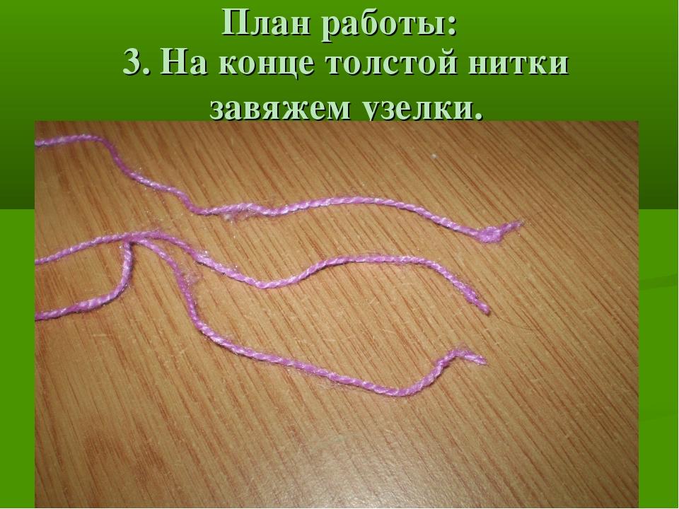 План работы: 3. На конце толстой нитки завяжем узелки.