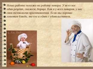 Наша работа похожа на работу повара. У всех нас один рецепт, скажем, борща. К