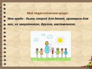 Моё педагогическое кредо: Мое кредо - быть опорой для детей, примером для ни