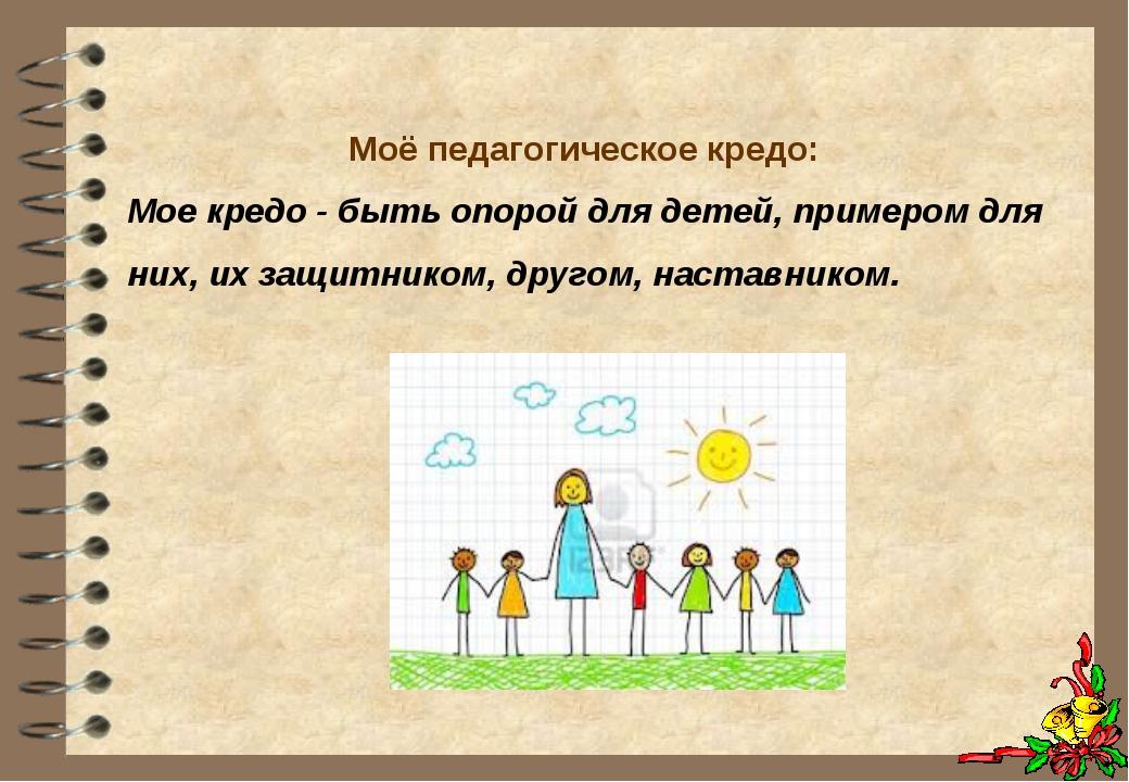 Моё педагогическое кредо: Мое кредо - быть опорой для детей, примером для ни...