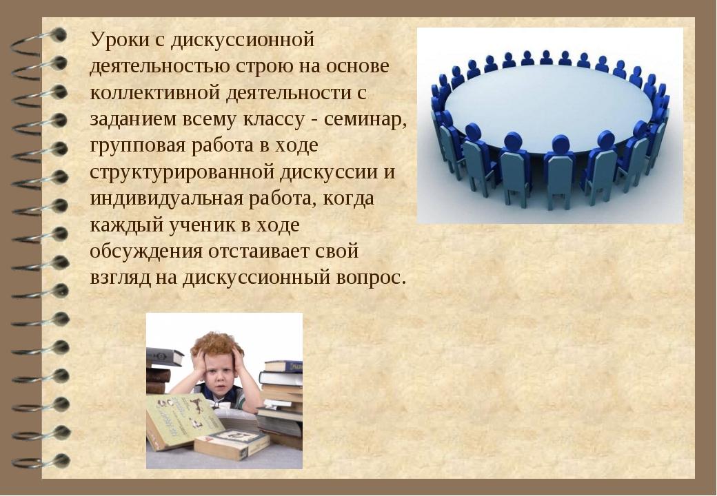 Уроки с дискуссионной деятельностью строю на основе коллективной деятельности...