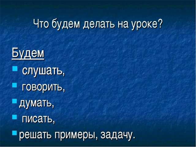Что будем делать на уроке? Будем слушать, говорить, думать, писать, решать пр...