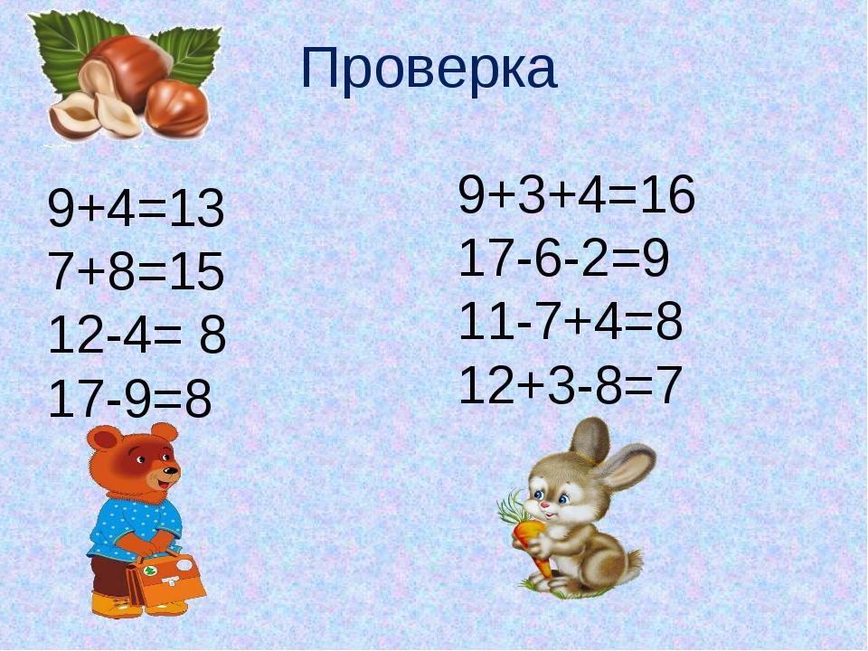 9+4=13 7+8=15 12-4= 8 17-9=8 9+3+4=16 17-6-2=9 11-7+4=8 12+3-8=7 Проверка