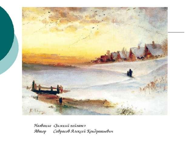 Название«Зимний пейзаж» АвторСаврасов Алексей Кондратьевич
