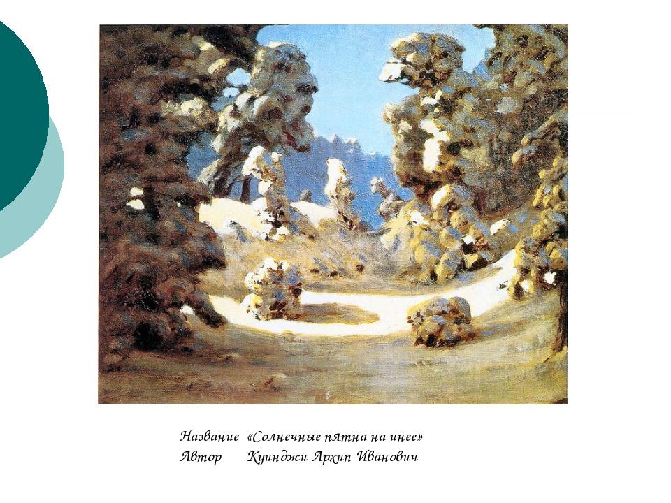 Название«Солнечные пятна на инее» АвторКуинджи Архип Иванович