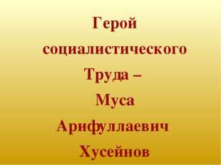 Герой социалистического Труда – Муса Арифуллаевич Хусейнов