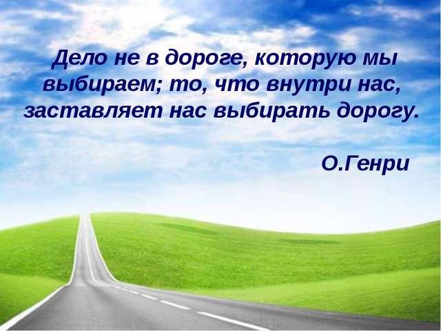 Дело не в дороге, которую мы выбираем; то, что внутри нас, заставляет нас выб...