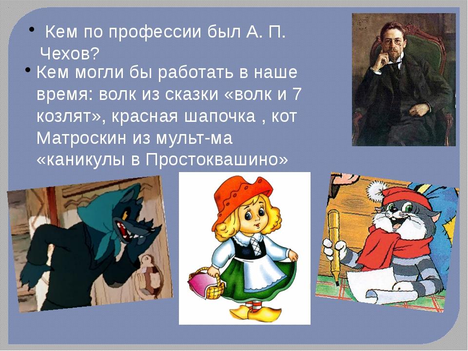 Кем по профессии был А. П. Чехов? Кем могли бы работать в наше время: волк и...