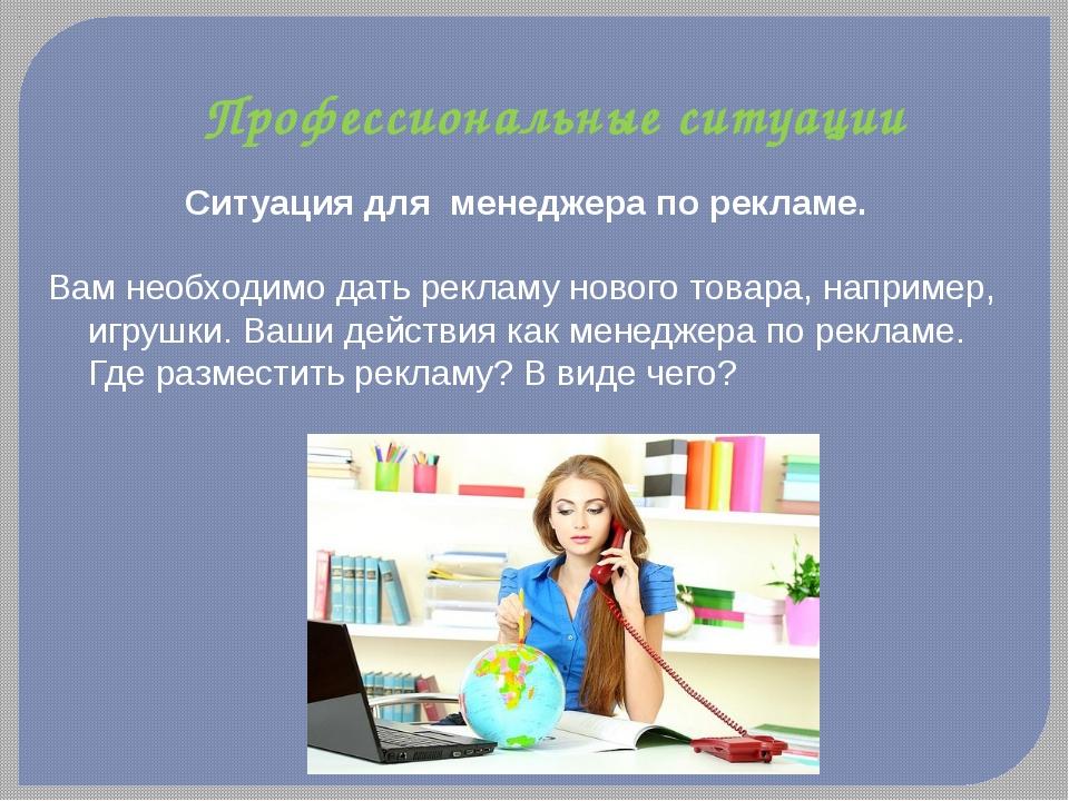Профессиональные ситуации Ситуация для менеджера по рекламе. Вам необходимо...