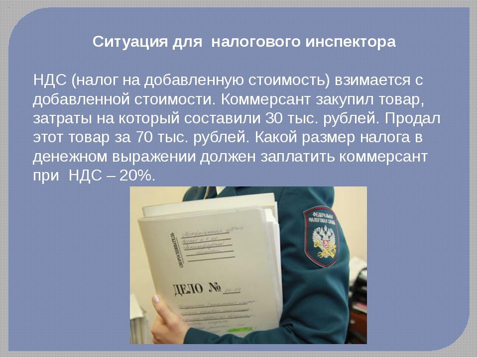 Ситуация для налогового инспектора НДС (налог на добавленную стоимость) взима...