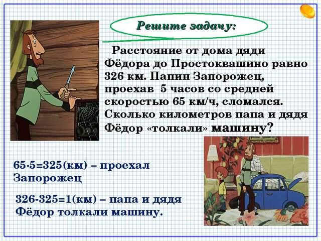 Решите задачу: Расстояние от дома дяди Фёдора до Простоквашино равно 326 км....