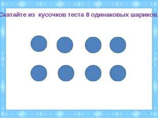 Скатайте из кусочков теста 8 одинаковых шариков. *