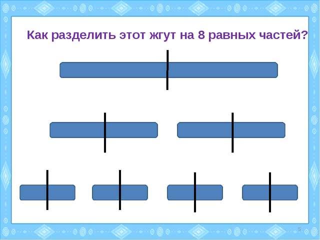 Как разделить этот жгут на 8 равных частей? *