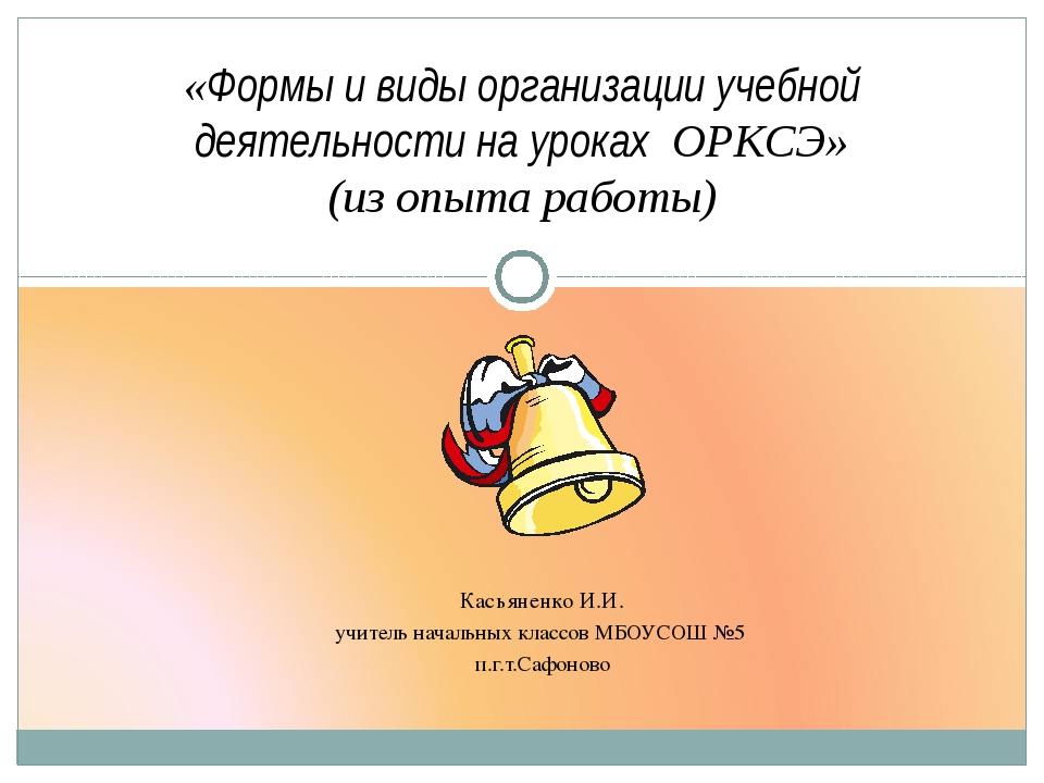 Касьяненко И.И. учитель начальных классов МБОУСОШ №5 п.г.т.Сафоново «Формы и...