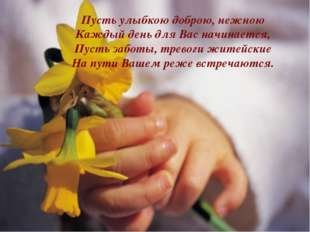 * Пусть улыбкою доброю, нежною Каждый день для Вас начинается, Пусть заботы,