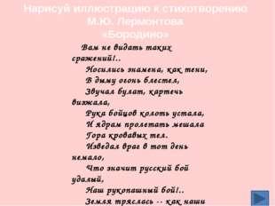 Нарисуй иллюстрацию к стихотворению М.Ю. Лермонтова «Бородино» Вам не видать