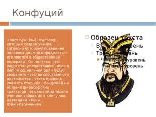 Конфуций -(наст Кун Цзы)- философ , который создал учение, согласно которому