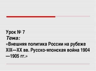 Урок № 7 Тема: «Внешняя политика России на рубеже XIX—XX вв. Русско-японская