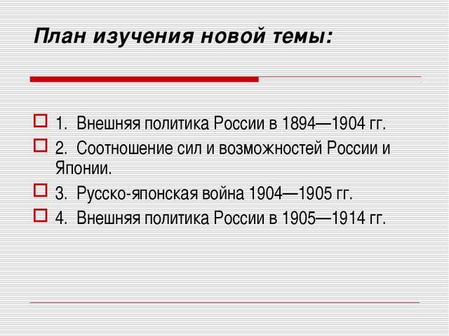 План изучения новой темы: 1. Внешняя политика России в 1894—1904 гг. 2. Соотн...