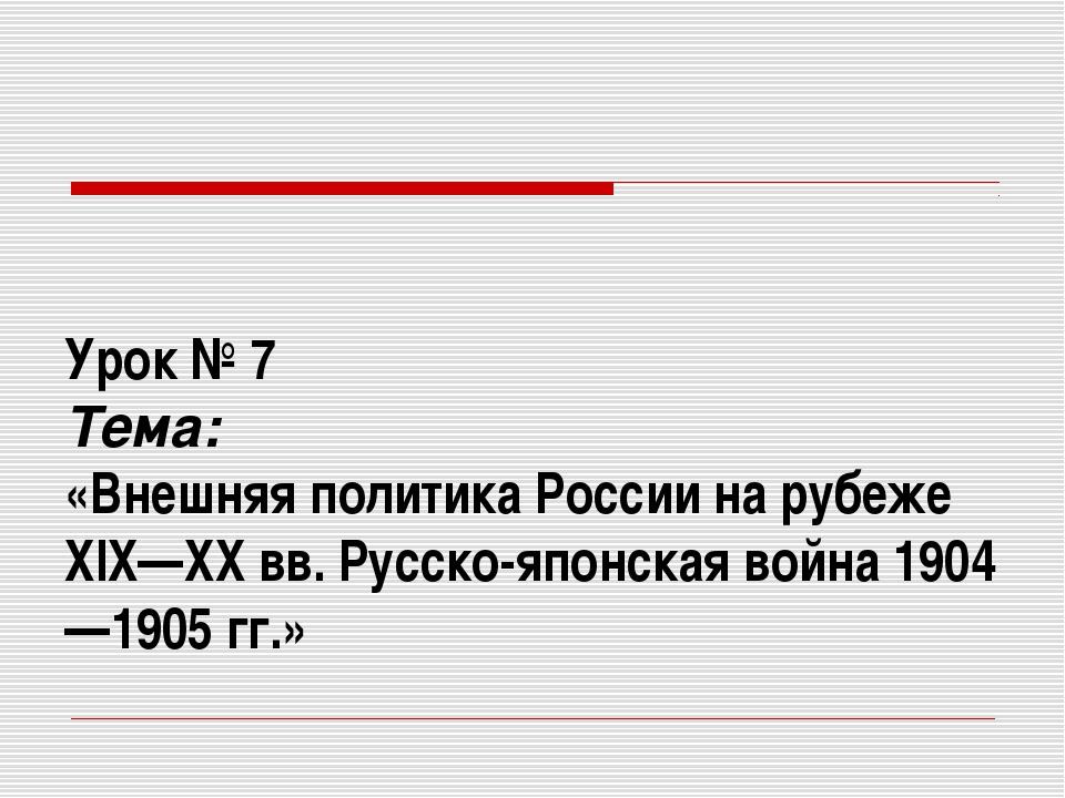 Урок № 7 Тема: «Внешняя политика России на рубеже XIX—XX вв. Русско-японская...