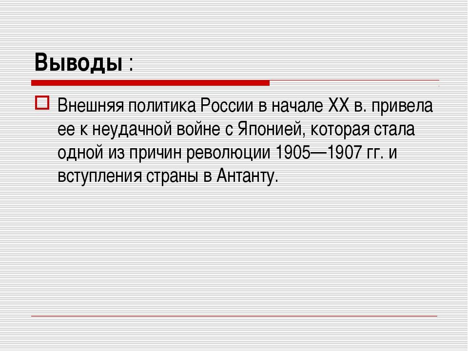 Выводы : Внешняя политика России в начале XX в. привела ее к неудачной войне...