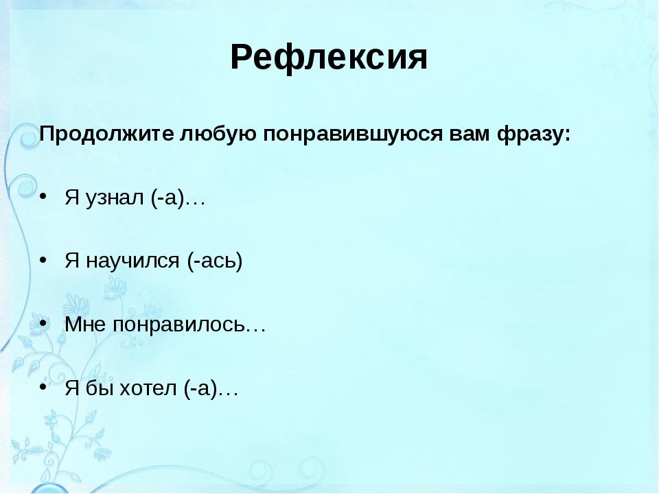 Рефлексия Продолжите любую понравившуюся вам фразу: Я узнал (-а)… Я научился...